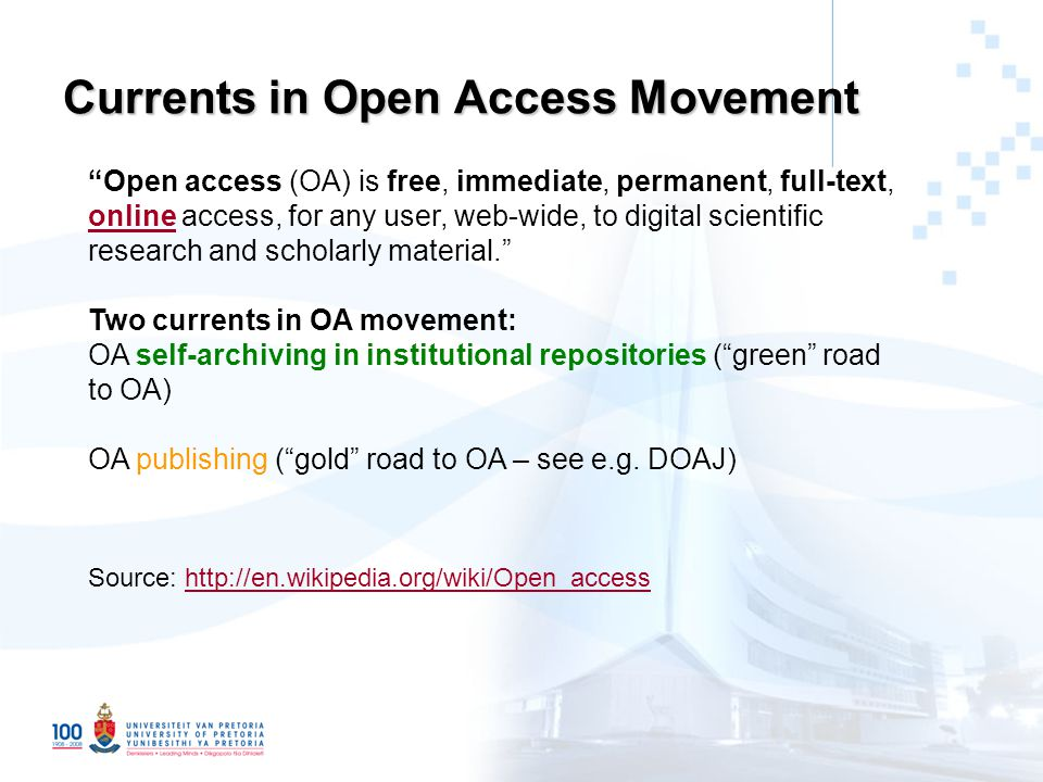 Currents in Open Access Movement Open access (OA) is free, immediate, permanent, full-text, online access, for any user, web-wide, to digital scientific research and scholarly material. online Two currents in OA movement: OA self-archiving in institutional repositories ( green road to OA) OA publishing ( gold road to OA – see e.g.