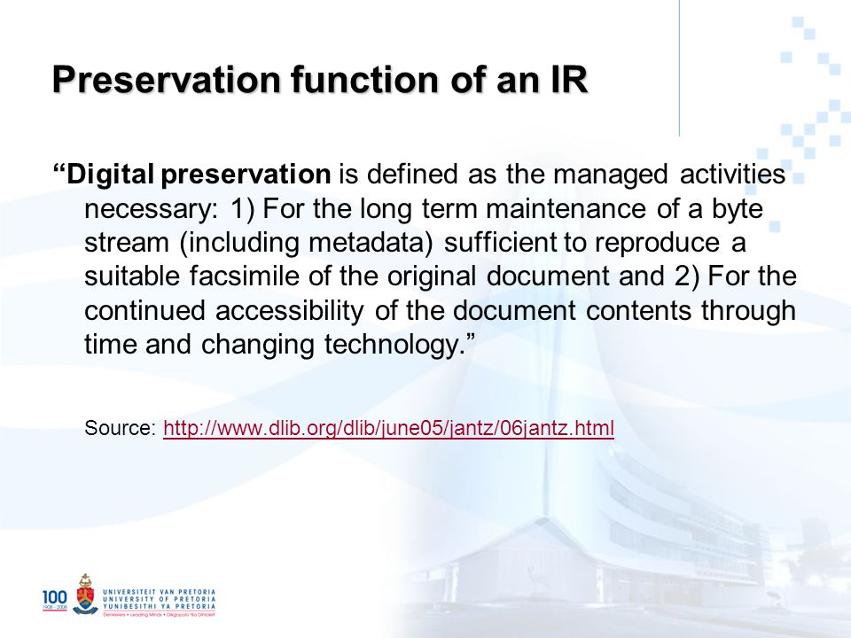 Preservation function of an IR Digital preservation is defined as the managed activities necessary: 1) For the long term maintenance of a byte stream (including metadata) sufficient to reproduce a suitable facsimile of the original document and 2) For the continued accessibility of the document contents through time and changing technology. Source: http://www.dlib.org/dlib/june05/jantz/06jantz.htmlhttp://www.dlib.org/dlib/june05/jantz/06jantz.html