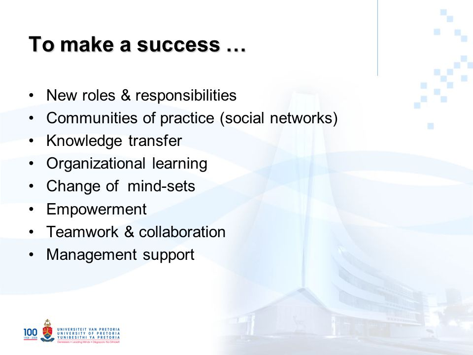 To make a success … New roles & responsibilities Communities of practice (social networks) Knowledge transfer Organizational learning Change of mind-sets Empowerment Teamwork & collaboration Management support