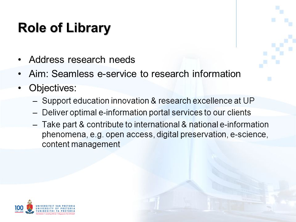 Role of Library Address research needs Aim: Seamless e-service to research information Objectives: –Support education innovation & research excellence at UP –Deliver optimal e-information portal services to our clients –Take part & contribute to international & national e-information phenomena, e.g.