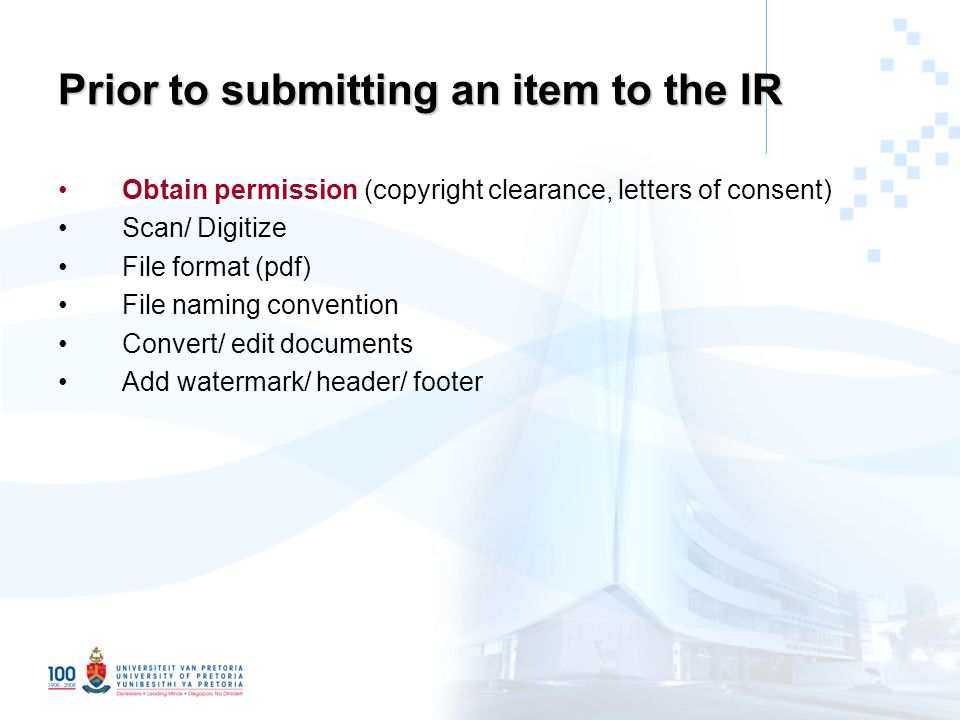 Prior to submitting an item to the IR Obtain permission (copyright clearance, letters of consent) Scan/ Digitize File format (pdf) File naming convention Convert/ edit documents Add watermark/ header/ footer