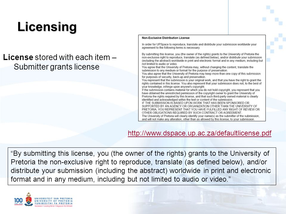Licensing License stored with each item – Submitter grants license http://www.dspace.up.ac.za/defaultlicense.pdf By submitting this license, you (the owner of the rights) grants to the University of Pretoria the non-exclusive right to reproduce, translate (as defined below), and/or distribute your submission (including the abstract) worldwide in print and electronic format and in any medium, including but not limited to audio or video.