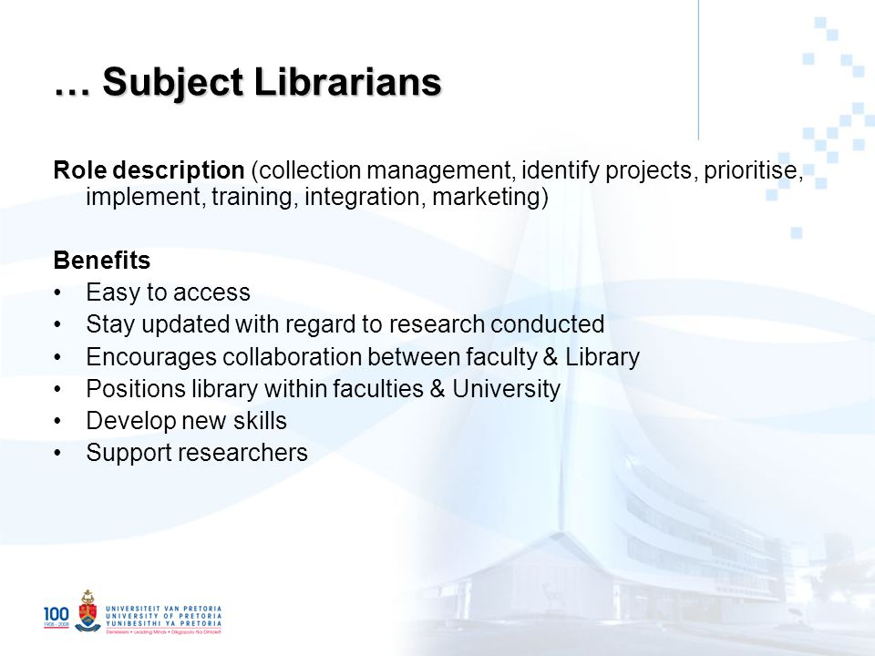 Role description (collection management, identify projects, prioritise, implement, training, integration, marketing) Benefits Easy to access Stay updated with regard to research conducted Encourages collaboration between faculty & Library Positions library within faculties & University Develop new skills Support researchers … Subject Librarians