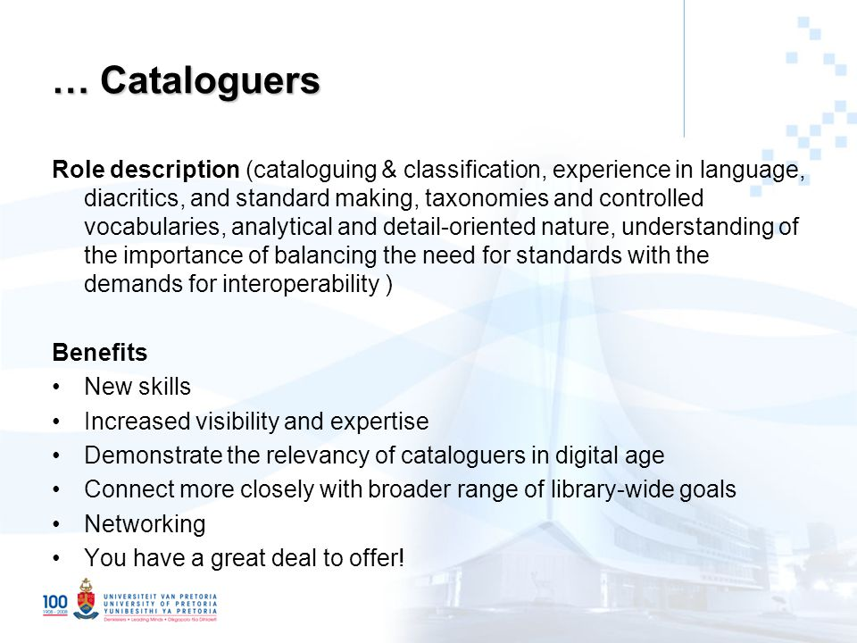 … Cataloguers Role description (cataloguing & classification, experience in language, diacritics, and standard making, taxonomies and controlled vocabularies, analytical and detail-oriented nature, understanding of the importance of balancing the need for standards with the demands for interoperability ) Benefits New skills Increased visibility and expertise Demonstrate the relevancy of cataloguers in digital age Connect more closely with broader range of library-wide goals Networking You have a great deal to offer!