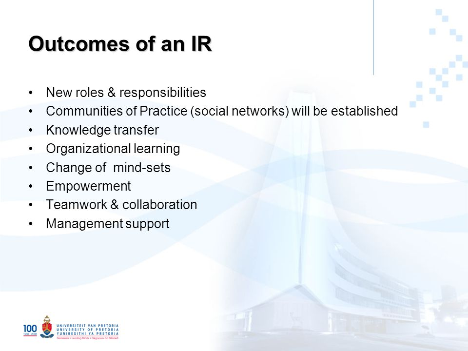 Outcomes of an IR New roles & responsibilities Communities of Practice (social networks) will be established Knowledge transfer Organizational learning Change of mind-sets Empowerment Teamwork & collaboration Management support