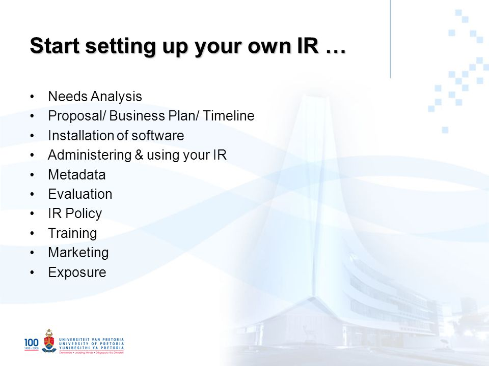 Start setting up your own IR … Needs Analysis Proposal/ Business Plan/ Timeline Installation of software Administering & using your IR Metadata Evaluation IR Policy Training Marketing Exposure