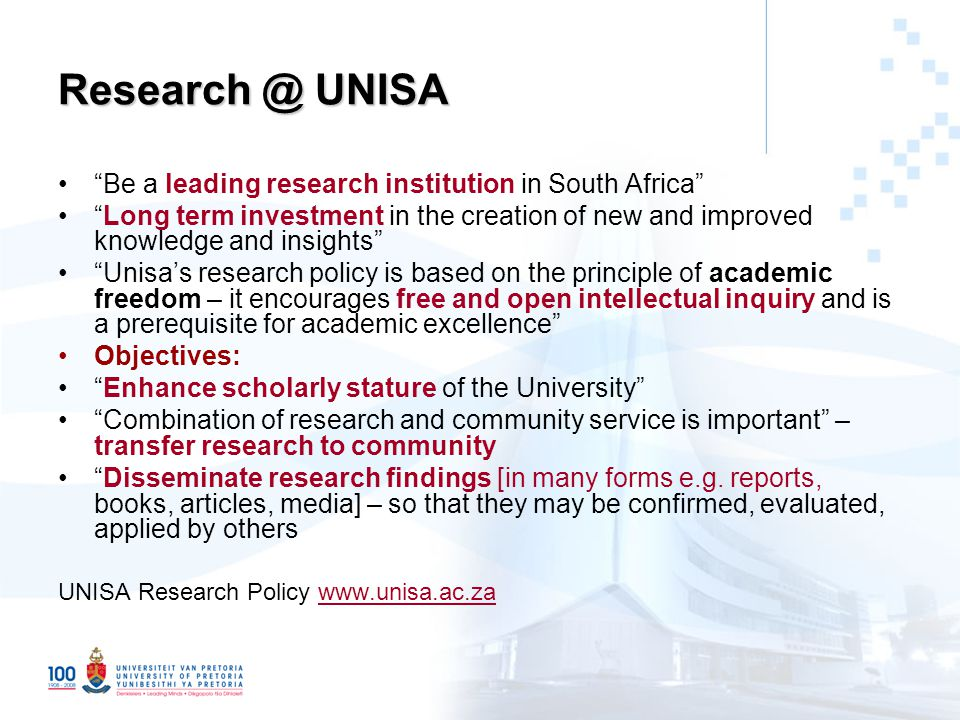 Research @ UNISA Be a leading research institution in South Africa Long term investment in the creation of new and improved knowledge and insights Unisa's research policy is based on the principle of academic freedom – it encourages free and open intellectual inquiry and is a prerequisite for academic excellence Objectives: Enhance scholarly stature of the University Combination of research and community service is important – transfer research to community Disseminate research findings [in many forms e.g.