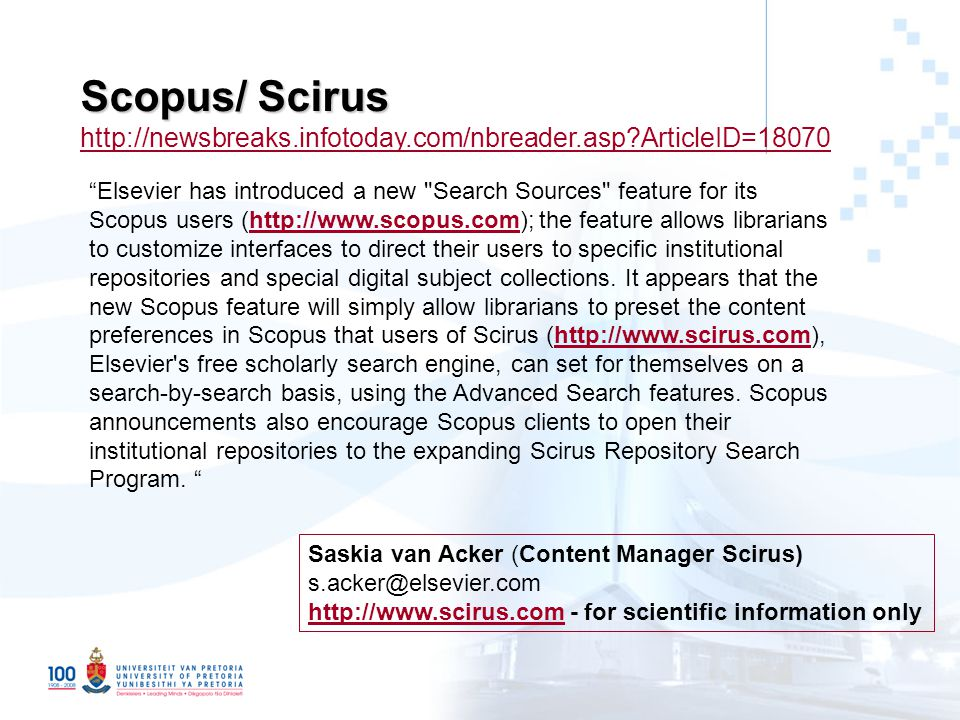 Scopus/ Scirus Scopus/ Scirus http://newsbreaks.infotoday.com/nbreader.asp ArticleID=18070 http://newsbreaks.infotoday.com/nbreader.asp ArticleID=18070 Elsevier has introduced a new Search Sources feature for its Scopus users (http://www.scopus.com); the feature allows librarians to customize interfaces to direct their users to specific institutional repositories and special digital subject collections.