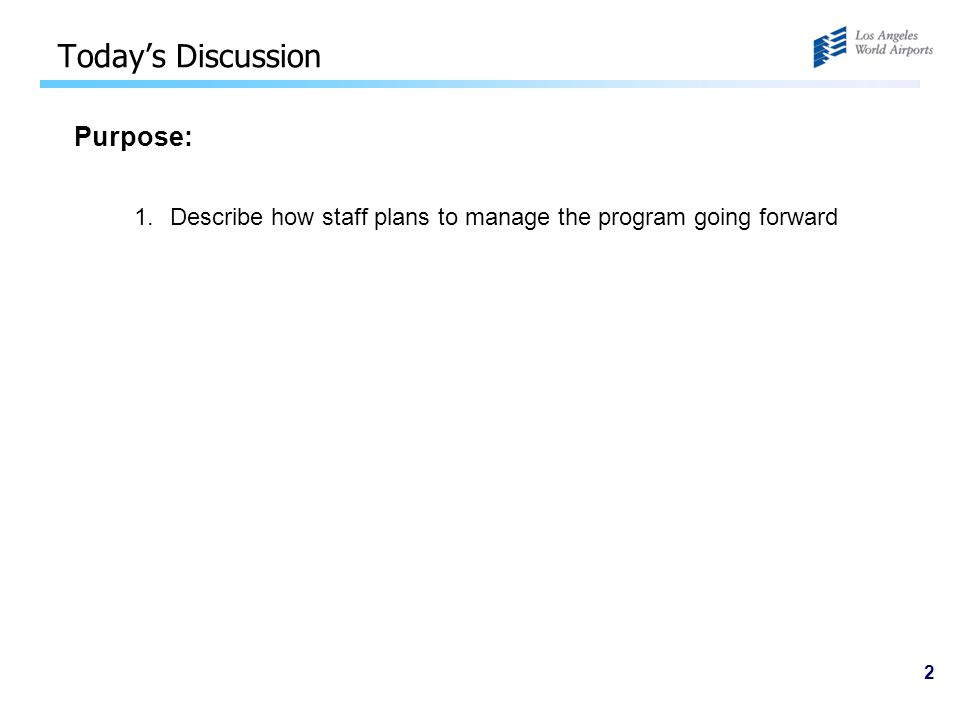 2 Today's Discussion Purpose: 1.Describe how staff plans to manage the program going forward