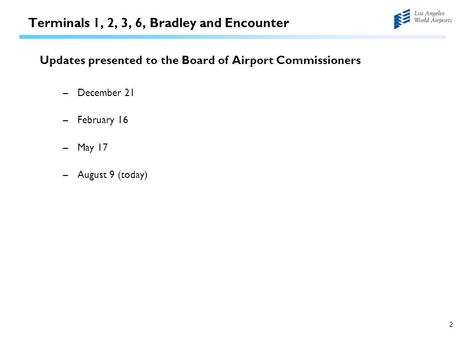 2 Terminals 1, 2, 3, 6, Bradley and Encounter Updates presented to the Board of Airport Commissioners –December 21 –February 16 –May 17 –August 9 (tod