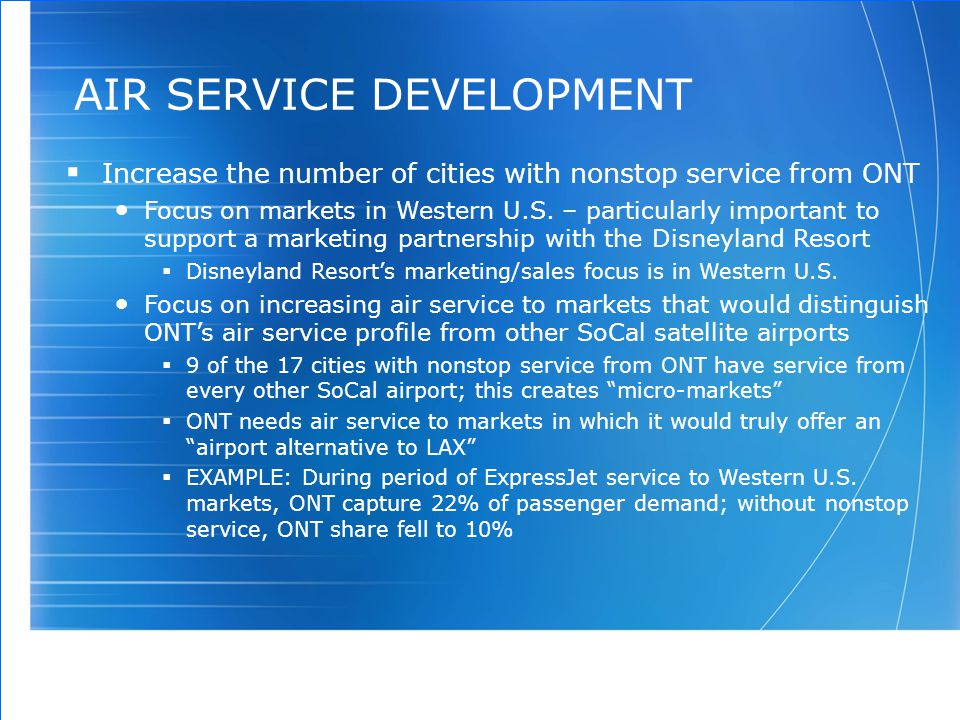 AIR SERVICE DEVELOPMENT  Increase the number of cities with nonstop service from ONT Focus on markets in Western U.S. – particularly important to sup