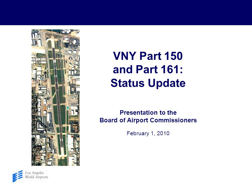 VNY Part 150 and Part 161: Status Update Presentation to the Board of Airport Commissioners February 1, 2010