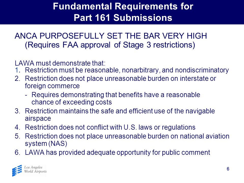 6 Fundamental Requirements for Part 161 Submissions ANCA PURPOSEFULLY SET THE BAR VERY HIGH (Requires FAA approval of Stage 3 restrictions) LAWA must demonstrate that: 1.