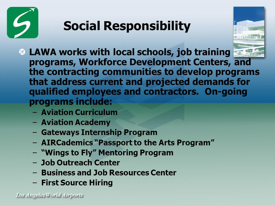 Social Responsibility LAWA works with local schools, job training programs, Workforce Development Centers, and the contracting communities to develop programs that address current and projected demands for qualified employees and contractors.