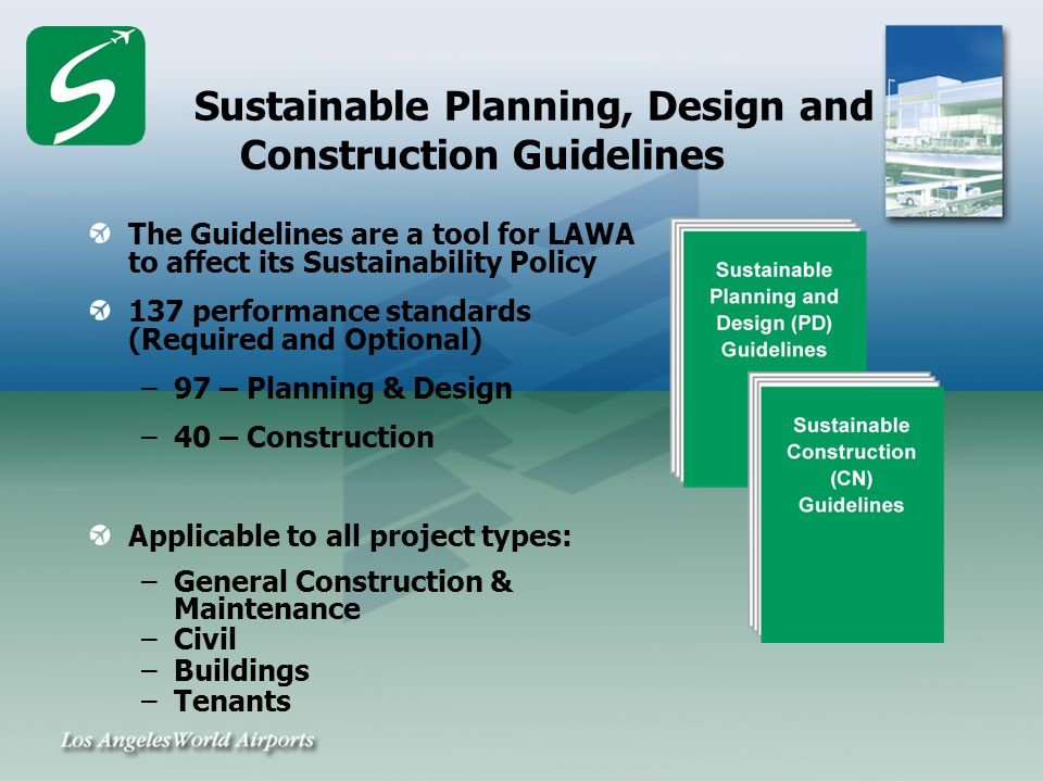 Sustainable Planning, Design and Construction Guidelines The Guidelines are a tool for LAWA to affect its Sustainability Policy 137 performance standards (Required and Optional) –97 – Planning & Design –40 – Construction Applicable to all project types: –General Construction & Maintenance –Civil –Buildings –Tenants