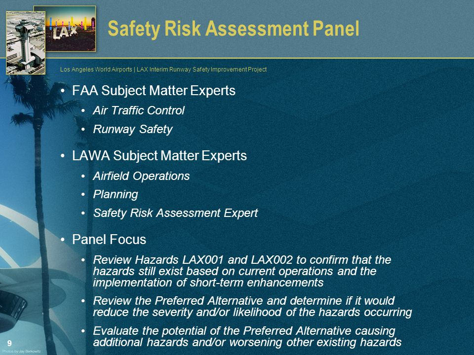 9 Los Angeles World Airports | LAX Interim Runway Safety Improvement Project Safety Risk Assessment Panel FAA Subject Matter Experts Air Traffic Control Runway Safety LAWA Subject Matter Experts Airfield Operations Planning Safety Risk Assessment Expert Panel Focus Review Hazards LAX001 and LAX002 to confirm that the hazards still exist based on current operations and the implementation of short-term enhancements Review the Preferred Alternative and determine if it would reduce the severity and/or likelihood of the hazards occurring Evaluate the potential of the Preferred Alternative causing additional hazards and/or worsening other existing hazards