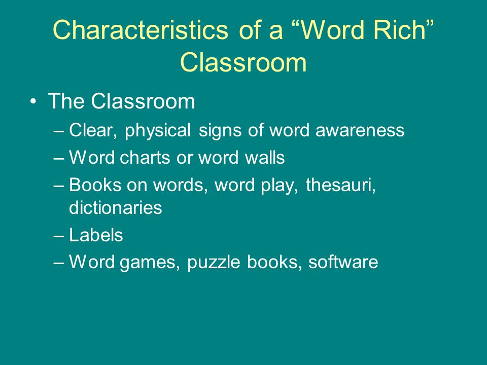 "Characteristics of a ""Word Rich"" Classroom The Classroom –Clear, physical signs of word awareness –Word charts or word walls –Books on words, word pla"
