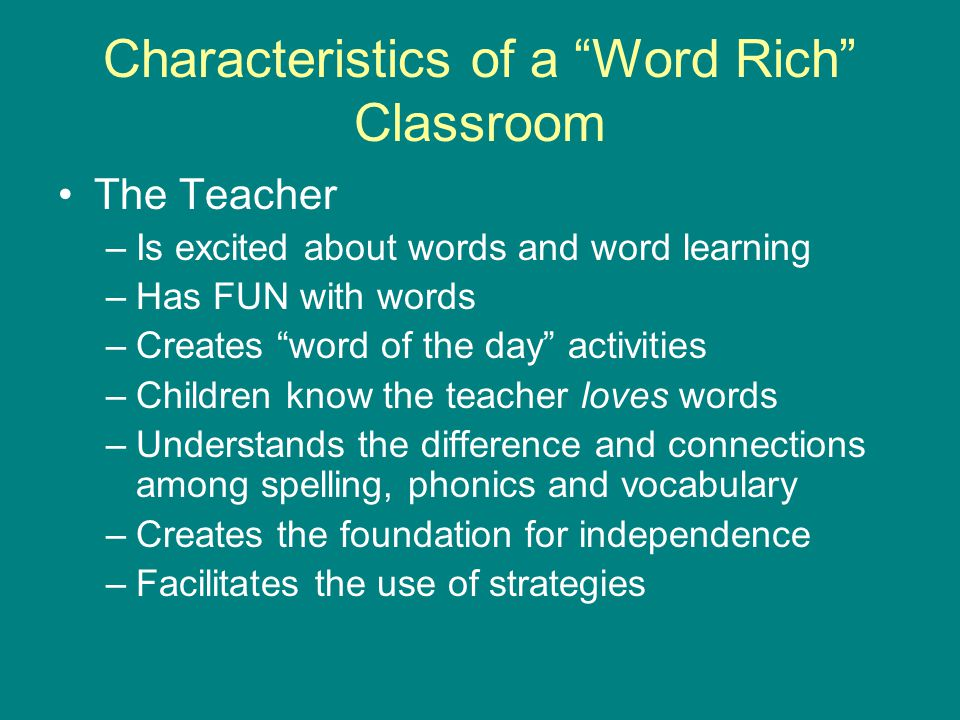 "Characteristics of a ""Word Rich"" Classroom The Teacher –Is excited about words and word learning –Has FUN with words –Creates ""word of the day"" activi"