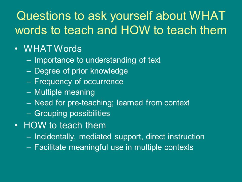 Questions to ask yourself about WHAT words to teach and HOW to teach them WHAT Words –Importance to understanding of text –Degree of prior knowledge –