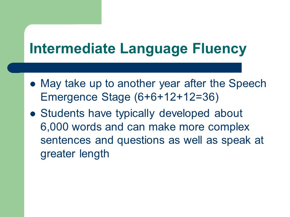 Intermediate Language Fluency May take up to another year after the Speech Emergence Stage (6+6+12+12=36) Students have typically developed about 6,00