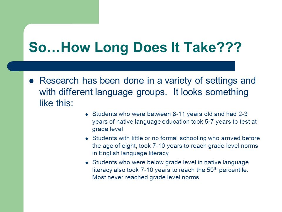 So…How Long Does It Take??? Research has been done in a variety of settings and with different language groups. It looks something like this: Students
