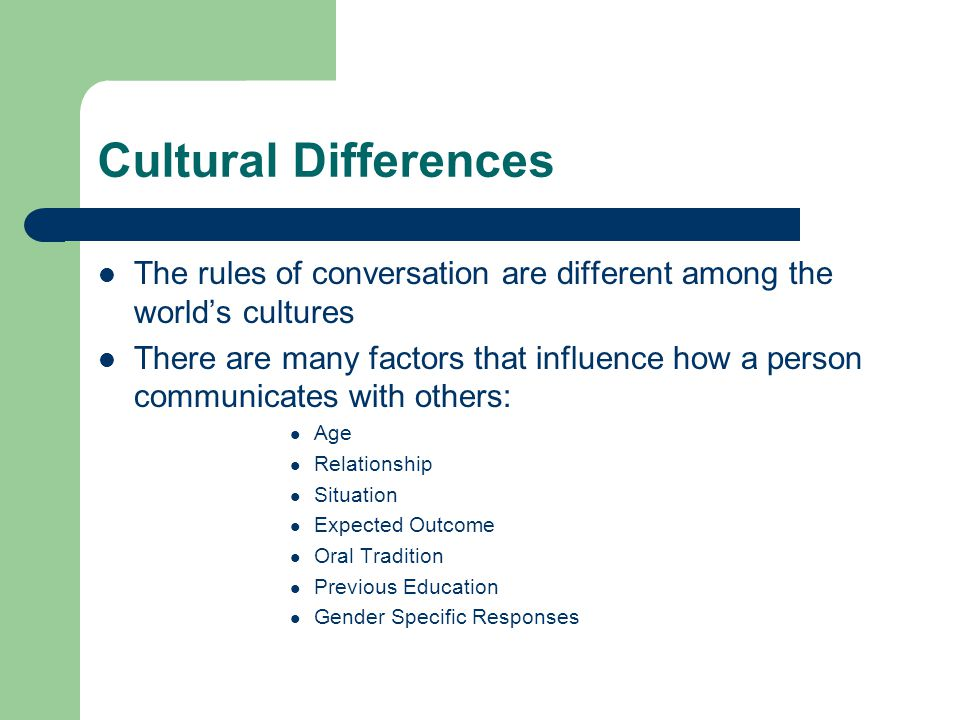 Cultural Differences The rules of conversation are different among the world's cultures There are many factors that influence how a person communicate