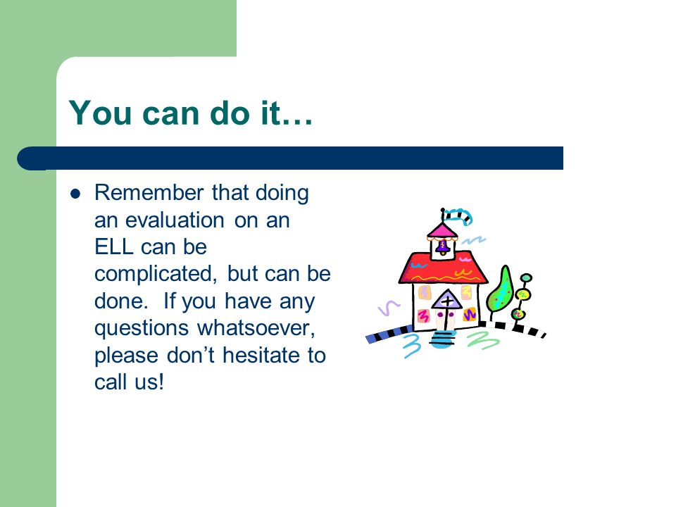 You can do it… Remember that doing an evaluation on an ELL can be complicated, but can be done. If you have any questions whatsoever, please don't hes