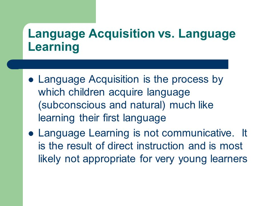 Language Acquisition vs. Language Learning Language Acquisition is the process by which children acquire language (subconscious and natural) much like