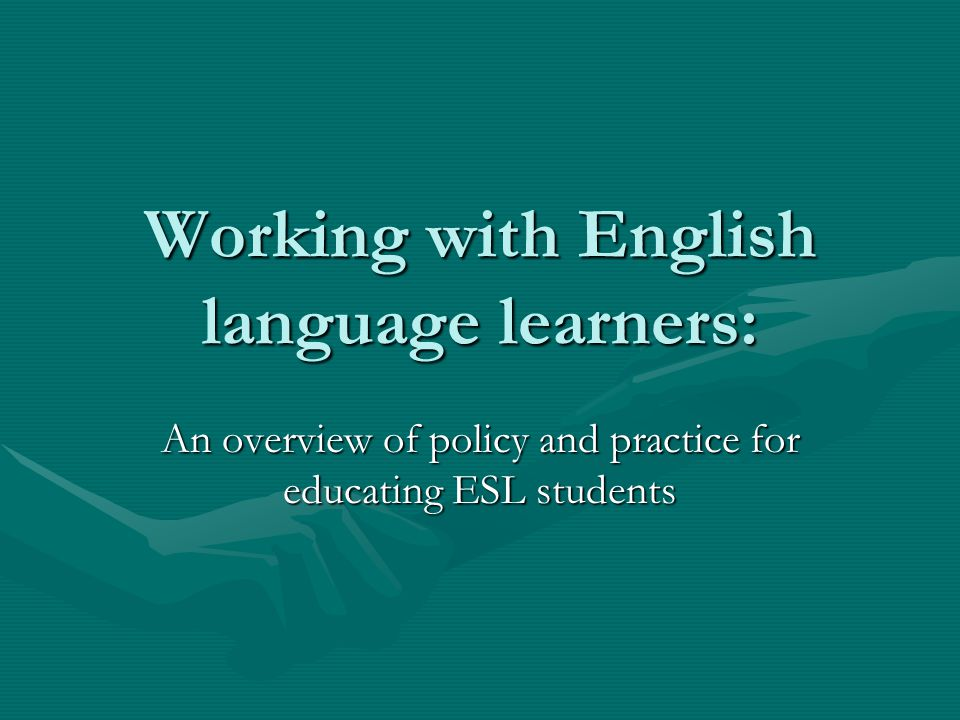 Working with English language learners: An overview of policy and practice for educating ESL students