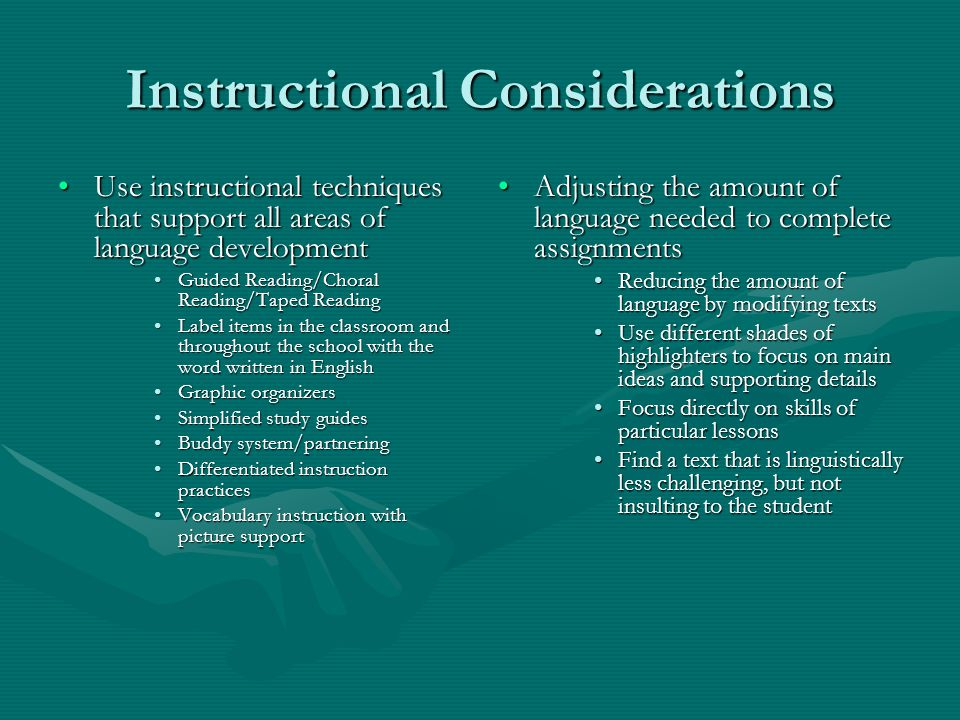 Instructional Considerations Use instructional techniques that support all areas of language developmentUse instructional techniques that support all areas of language development Guided Reading/Choral Reading/Taped ReadingGuided Reading/Choral Reading/Taped Reading Label items in the classroom and throughout the school with the word written in EnglishLabel items in the classroom and throughout the school with the word written in English Graphic organizersGraphic organizers Simplified study guidesSimplified study guides Buddy system/partneringBuddy system/partnering Differentiated instruction practicesDifferentiated instruction practices Vocabulary instruction with picture supportVocabulary instruction with picture support Adjusting the amount of language needed to complete assignments Reducing the amount of language by modifying texts Use different shades of highlighters to focus on main ideas and supporting details Focus directly on skills of particular lessons Find a text that is linguistically less challenging, but not insulting to the student