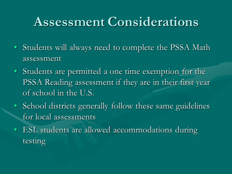 Assessment Considerations Students will always need to complete the PSSA Math assessmentStudents will always need to complete the PSSA Math assessment Students are permitted a one time exemption for the PSSA Reading assessment if they are in their first year of school in the U.S.Students are permitted a one time exemption for the PSSA Reading assessment if they are in their first year of school in the U.S.