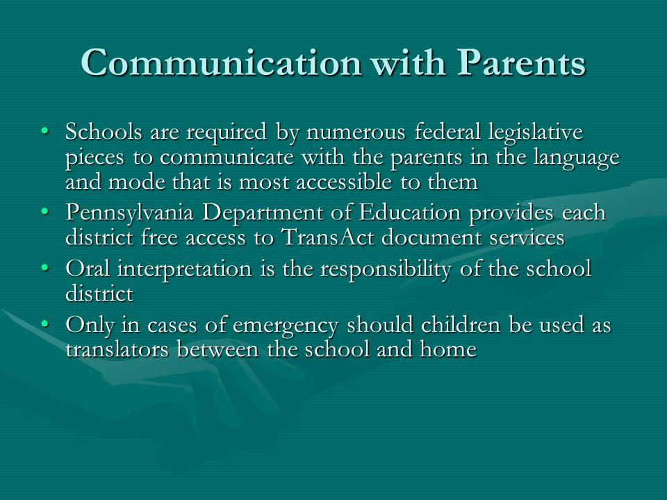 Communication with Parents Schools are required by numerous federal legislative pieces to communicate with the parents in the language and mode that is most accessible to themSchools are required by numerous federal legislative pieces to communicate with the parents in the language and mode that is most accessible to them Pennsylvania Department of Education provides each district free access to TransAct document servicesPennsylvania Department of Education provides each district free access to TransAct document services Oral interpretation is the responsibility of the school districtOral interpretation is the responsibility of the school district Only in cases of emergency should children be used as translators between the school and homeOnly in cases of emergency should children be used as translators between the school and home
