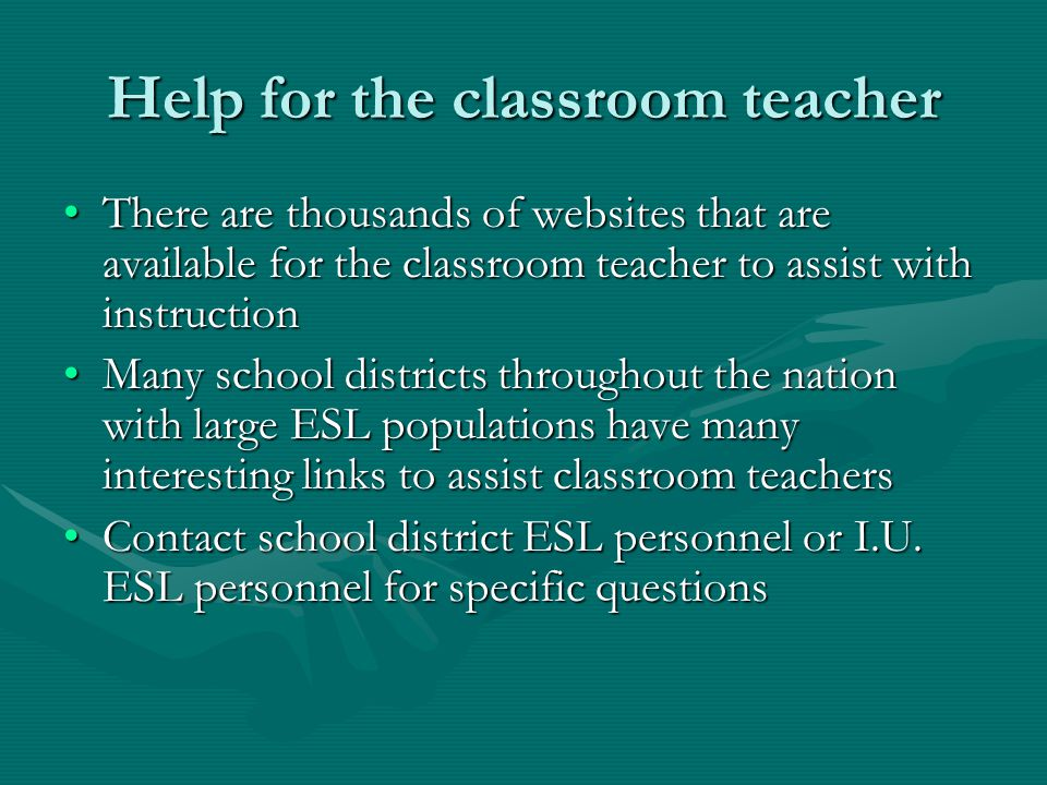 Help for the classroom teacher There are thousands of websites that are available for the classroom teacher to assist with instructionThere are thousands of websites that are available for the classroom teacher to assist with instruction Many school districts throughout the nation with large ESL populations have many interesting links to assist classroom teachersMany school districts throughout the nation with large ESL populations have many interesting links to assist classroom teachers Contact school district ESL personnel or I.U.