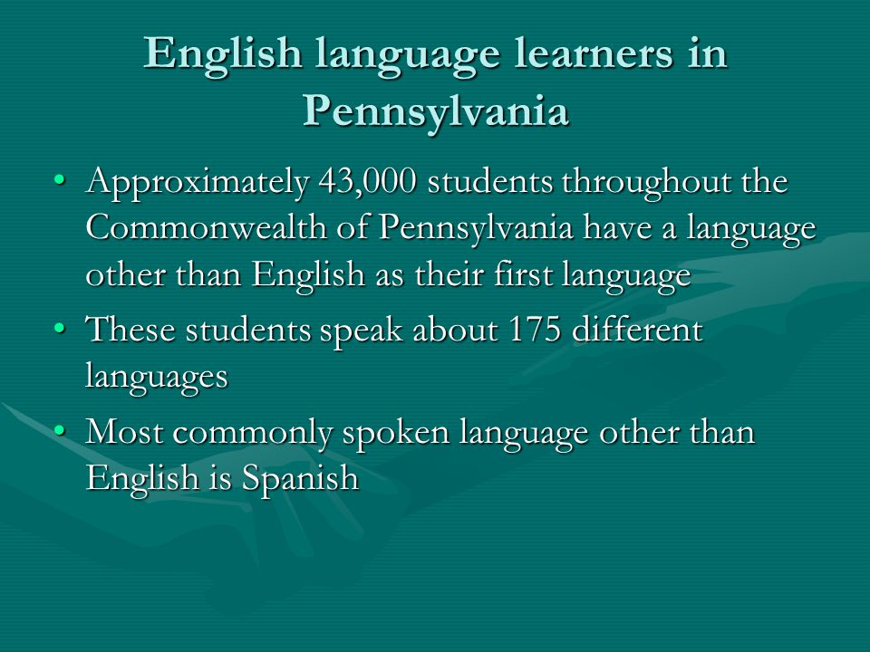 English language learners in Pennsylvania Approximately 43,000 students throughout the Commonwealth of Pennsylvania have a language other than English as their first languageApproximately 43,000 students throughout the Commonwealth of Pennsylvania have a language other than English as their first language These students speak about 175 different languagesThese students speak about 175 different languages Most commonly spoken language other than English is SpanishMost commonly spoken language other than English is Spanish