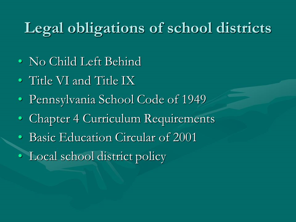Legal obligations of school districts No Child Left BehindNo Child Left Behind Title VI and Title IXTitle VI and Title IX Pennsylvania School Code of 1949Pennsylvania School Code of 1949 Chapter 4 Curriculum RequirementsChapter 4 Curriculum Requirements Basic Education Circular of 2001Basic Education Circular of 2001 Local school district policyLocal school district policy