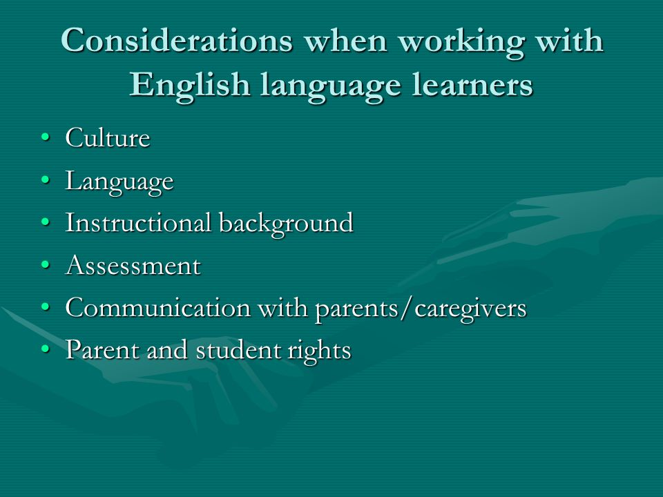 Considerations when working with English language learners CultureCulture LanguageLanguage Instructional backgroundInstructional background AssessmentAssessment Communication with parents/caregiversCommunication with parents/caregivers Parent and student rightsParent and student rights