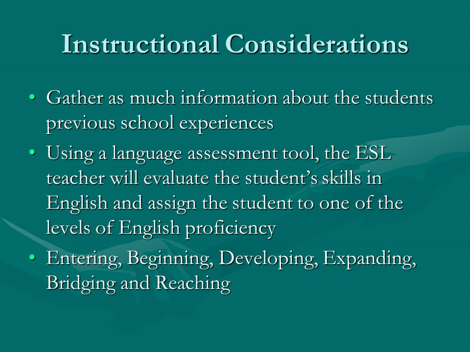 Instructional Considerations Gather as much information about the students previous school experiencesGather as much information about the students previous school experiences Using a language assessment tool, the ESL teacher will evaluate the student's skills in English and assign the student to one of the levels of English proficiencyUsing a language assessment tool, the ESL teacher will evaluate the student's skills in English and assign the student to one of the levels of English proficiency Entering, Beginning, Developing, Expanding, Bridging and ReachingEntering, Beginning, Developing, Expanding, Bridging and Reaching