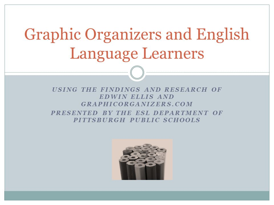 USING THE FINDINGS AND RESEARCH OF EDWIN ELLIS AND GRAPHICORGANIZERS.COM PRESENTED BY THE ESL DEPARTMENT OF PITTSBURGH PUBLIC SCHOOLS Graphic Organizers and English Language Learners