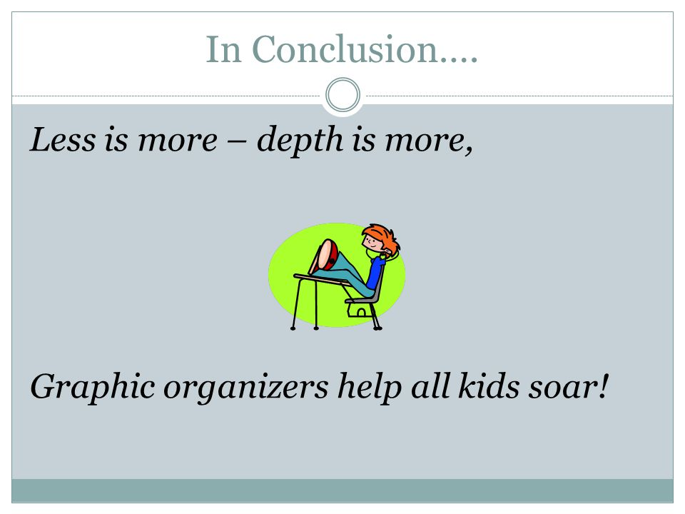 In Conclusion…. Less is more – depth is more, Graphic organizers help all kids soar!