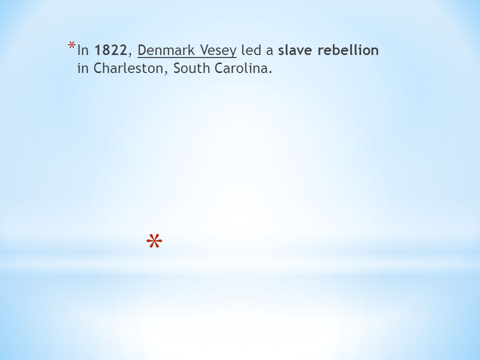 * In 1822, Denmark Vesey led a slave rebellion in Charleston, South Carolina.