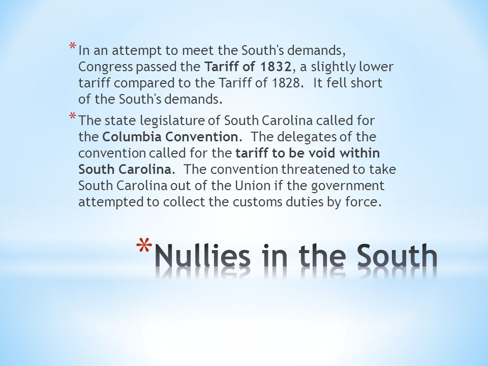 * In an attempt to meet the South s demands, Congress passed the Tariff of 1832, a slightly lower tariff compared to the Tariff of 1828.