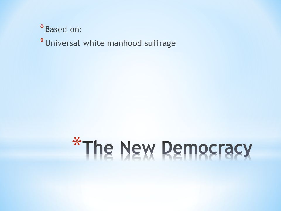 * Based on: * Universal white manhood suffrage