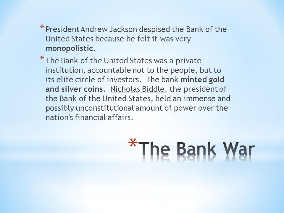 * President Andrew Jackson despised the Bank of the United States because he felt it was very monopolistic.