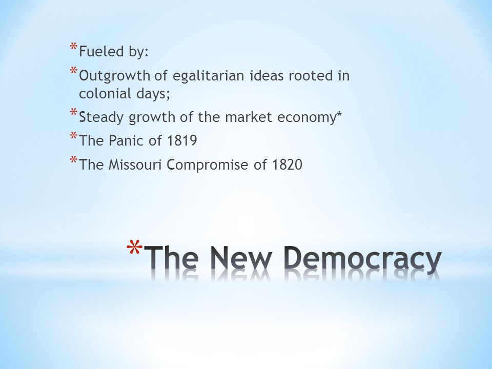 * Fueled by: * Outgrowth of egalitarian ideas rooted in colonial days; * Steady growth of the market economy* * The Panic of 1819 * The Missouri Compromise of 1820