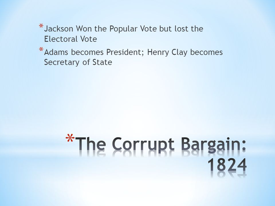 * Jackson Won the Popular Vote but lost the Electoral Vote * Adams becomes President; Henry Clay becomes Secretary of State