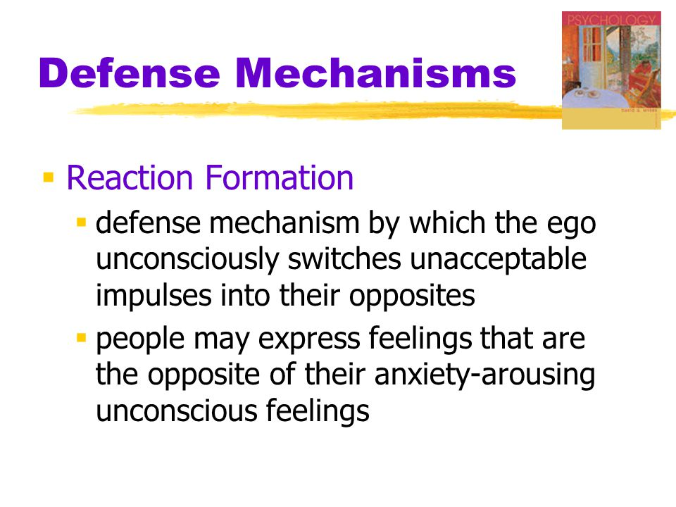 Defense Mechanisms  Reaction Formation  defense mechanism by which the ego unconsciously switches unacceptable impulses into their opposites  peopl