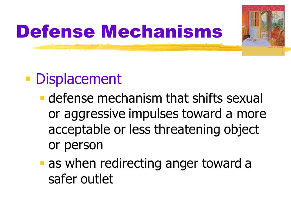 Defense Mechanisms  Displacement  defense mechanism that shifts sexual or aggressive impulses toward a more acceptable or less threatening object or