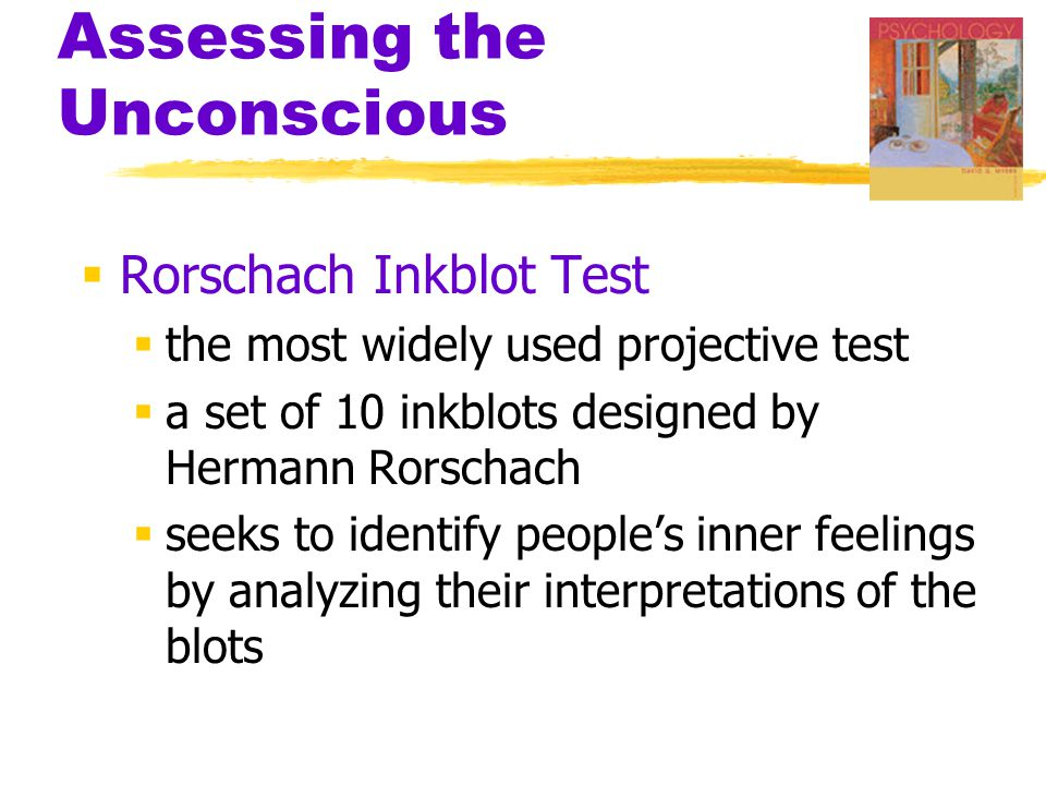 Assessing the Unconscious  Rorschach Inkblot Test  the most widely used projective test  a set of 10 inkblots designed by Hermann Rorschach  seeks
