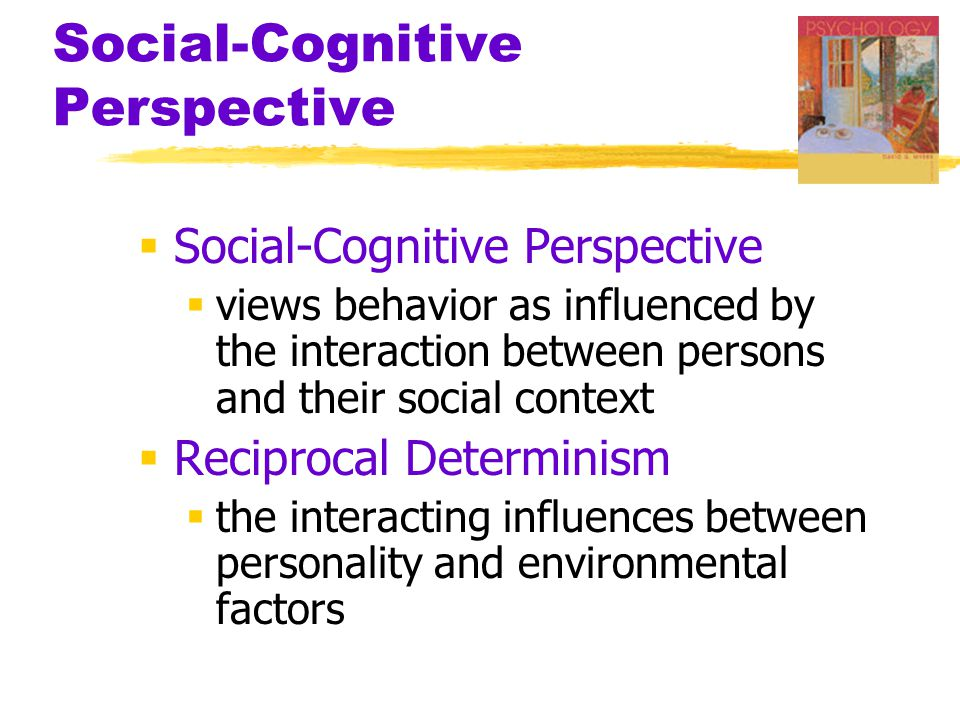 Social-Cognitive Perspective  Social-Cognitive Perspective  views behavior as influenced by the interaction between persons and their social context