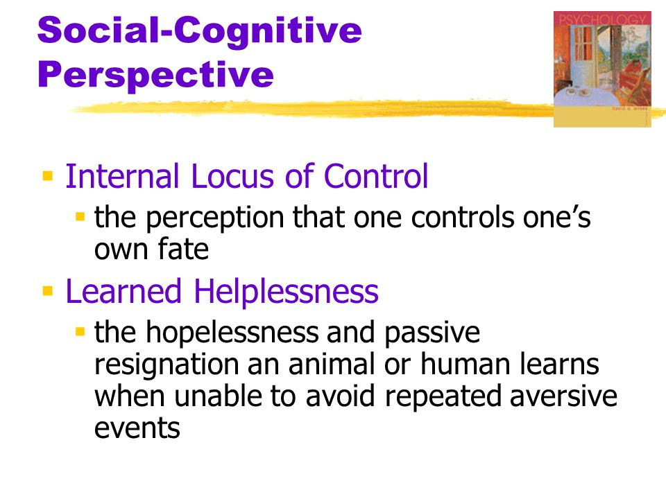 Social-Cognitive Perspective  Internal Locus of Control  the perception that one controls one's own fate  Learned Helplessness  the hopelessness a
